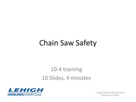 Chain Saw Safety 10-4 training 10 Slides, 4 minutes Lehigh/Hanson Region West Safety and Health.