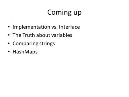 Coming up Implementation vs. Interface The Truth about variables Comparing strings HashMaps.