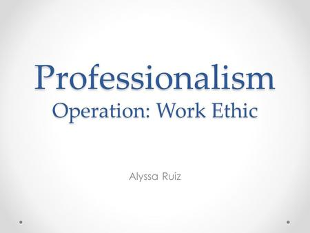 Professionalism Operation: Work Ethic Alyssa Ruiz.