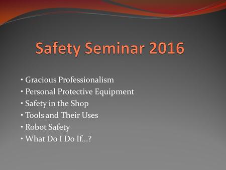 Gracious Professionalism Personal Protective Equipment Safety in the Shop Tools and Their Uses Robot Safety What Do I Do If...?
