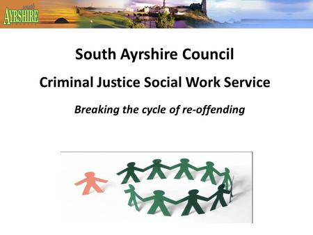 South Ayrshire Council Criminal Justice Social Work Service Breaking the cycle of re-offending.