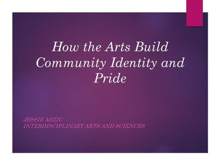 How the Arts Build Community Identity and Pride JESSIE MIZIC INTERDISCIPLINARY ARTS AND SCIENCES.