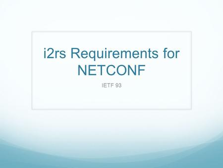 I2rs Requirements for NETCONF IETF 93. Requirement Documents https://tools.ietf.org/html/draft-ietf-i2rs-ephemeral-state- 00 https://tools.ietf.org/html/draft-ietf-i2rs-ephemeral-state-