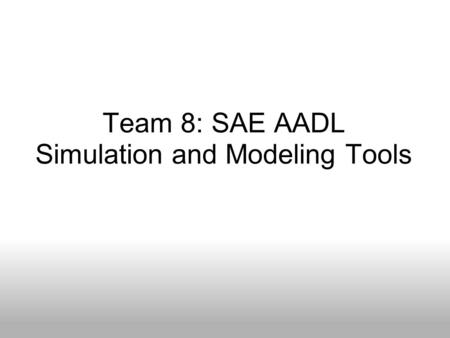 Team 8: SAE AADL Simulation and Modeling Tools. Members Chaz Beck Software Engineering Shaun Brockhoff Software Engineering Jason Lackore Software Engineering.