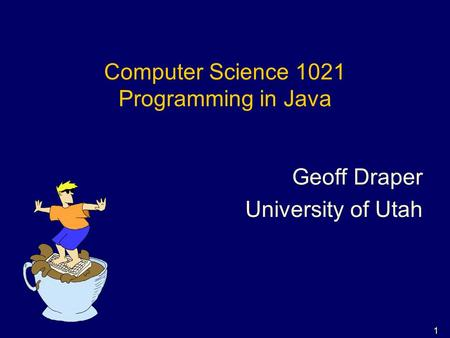 1 Computer Science 1021 Programming in Java Geoff Draper University of Utah.