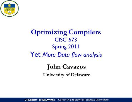 U NIVERSITY OF D ELAWARE C OMPUTER & I NFORMATION S CIENCES D EPARTMENT Optimizing Compilers CISC 673 Spring 2011 Yet More Data flow analysis John Cavazos.