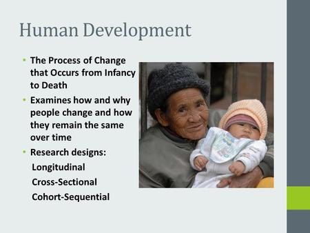 Human Development The Process of Change that Occurs from Infancy to Death Examines how and why people change and how they remain the same over time Research.