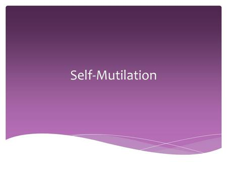 Self-Mutilation.  Self-mutilation: Intentional, non-lethal, self-inflicted bodily harm that is socially unacceptable  Ex. Cutting, burning, punching,
