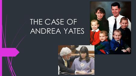 THE CASE OF ANDREA YATES. HER BACKGROUND  Graduated from high school as valedictorian  Captain of the swim team  Officer in the National Honor Society.