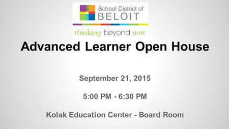 September 21, 2015 5:00 PM - 6:30 PM Kolak Education Center - Board Room Advanced Learner Open House.