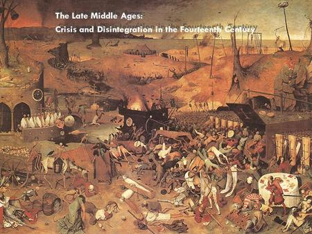 The Late Middle Ages: Crisis and Disintegration in the Fourteenth Century The Late Middle Ages: Crisis and Disintegration in the Fourteenth Century.