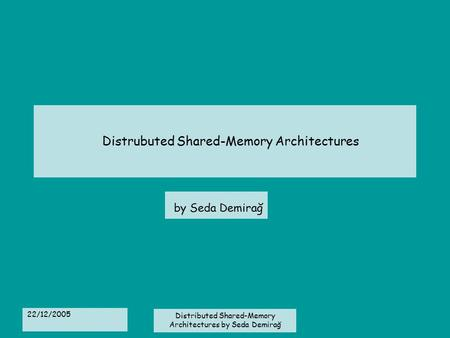 22/12/2005 Distributed Shared-Memory Architectures by Seda Demirağ Distrubuted Shared-Memory Architectures by Seda Demirağ.