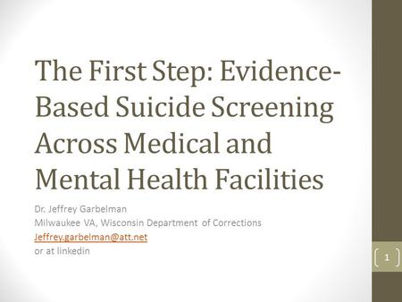 The First Step: Evidence- Based Suicide Screening Across Medical and Mental Health Facilities Dr. Jeffrey Garbelman Milwaukee VA, Wisconsin Department.