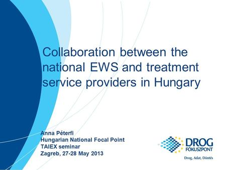 Collaboration between the national EWS and treatment service providers in Hungary Anna Péterfi Hungarian National Focal Point TAIEX seminar Zagreb, 27-28.