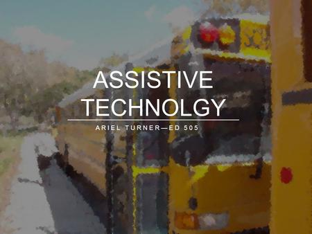 ARIEL TURNER—ED 505 ASSISTIVE TECHNOLGY. WHAT IS ASSISTIVE TECHNOLOGY?  With the growth of students with disabilities in mainstream classrooms, it is.