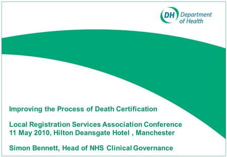 Improving the Process of Death Certification Local Registration Services Association Conference 11 May 2010, Hilton Deansgate Hotel, Manchester Simon Bennett,