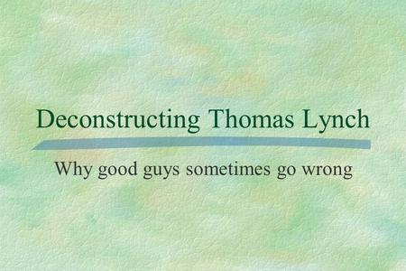 Deconstructing Thomas Lynch Why good guys sometimes go wrong.