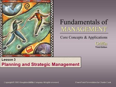 Fundamentals of Core Concepts & Applications Griffin Griffin Third Edition MANAGEMENT PowerPoint Presentation by Charlie Cook Copyright © 2003 Houghton.