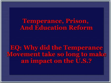 Temperance, Prison, And Education Reform EQ: Why did the Temperance Movement take so long to make an impact on the U.S.? Temperance, Prison, And Education.