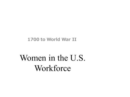 Women in the U.S. Workforce 1700 to World War II.