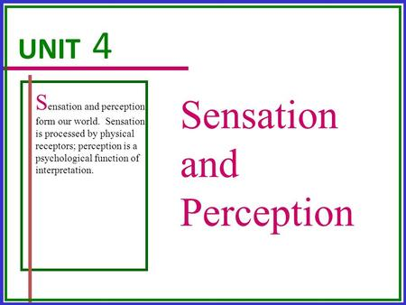 Sensation and Perception UNIT 4 S ensation and perception form our world. Sensation is processed by physical receptors; perception is a psychological function.