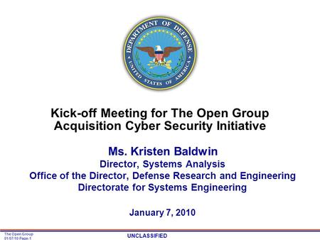 UNCLASSIFIED The Open Group 01/07/10 Page-1 Kick-off Meeting for The Open Group Acquisition Cyber Security Initiative Ms. Kristen Baldwin Director, Systems.