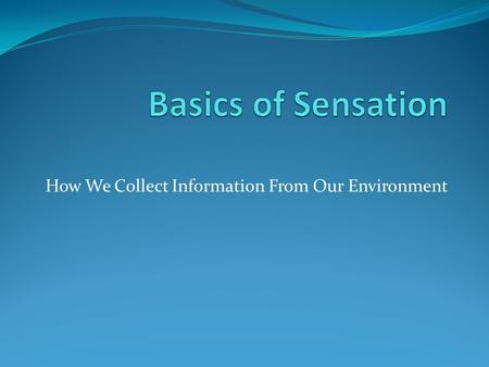 How We Collect Information From Our Environment. Definitions Sensation is collecting information from the environment taking energy/stimulation from the.