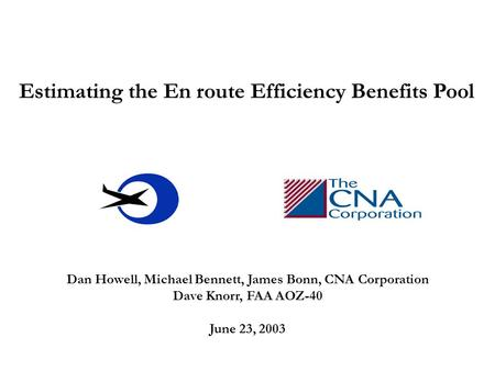 Estimating the En route Efficiency Benefits Pool Dan Howell, Michael Bennett, James Bonn, CNA Corporation Dave Knorr, FAA AOZ-40 June 23, 2003.