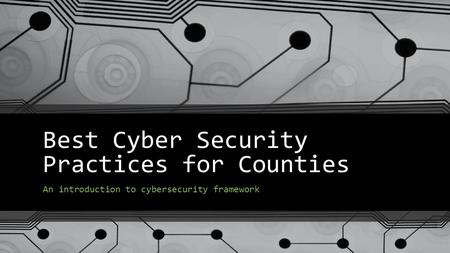 Best Cyber Security Practices for Counties An introduction to cybersecurity framework.
