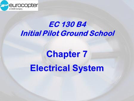 EC 130 B4 Initial Pilot Ground School Chapter 7 Electrical System.
