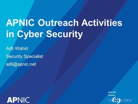 Issue Date: Revision: APNIC Outreach Activities in Cyber Security Adli Wahid Security Specialist