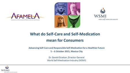 What do Self-Care and Self-Medication mean for Consumers Advancing Self-Care and Responsible Self-Medication for a Healthier Future 5 – 6 October 2015,