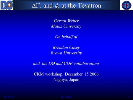12/15/06 B. Casey 1  s and  s at the Tevatron Gernot Weber Mainz University On behalf of Brendan Casey Brown University and the DØ and CDF collaborations.