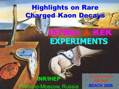 EXPERIMENTS INR/IHEP Protvino-Moscow, Russia Viacheslav Duk INR RAS BEACH 2006 Highlights on Rare Charged Kaon Decays ISTRA+ & KEK.