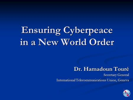 Ensuring Cyberpeace in a New World Order Dr. Hamadoun Touré Secretary General International Telecommunications Union, Geneva.