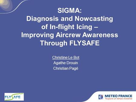 SIGMA: Diagnosis and Nowcasting of In-flight Icing – Improving Aircrew Awareness Through FLYSAFE Christine Le Bot Agathe Drouin Christian Pagé.