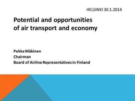 HELSINKI 30.1.2014 Potential and opportunities of air transport and economy Pekka Mäkinen Chairman Board of Airline Representatives in Finland.