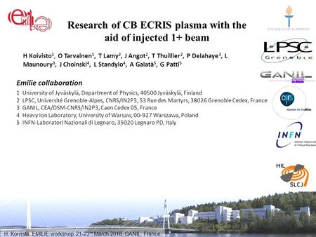 H. Koivisto, EMILIE workshop, 21-23 rd March 2016, GANIL, France Research of CB ECRIS plasma with the aid of injected 1+ beam H Koivisto 1, O Tarvainen.
