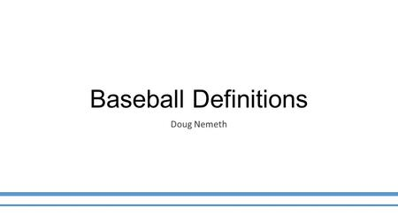 Baseball Definitions Doug Nemeth. Section 2.00  This is the most important section in any rule book.  Read a little every day until you know them. 