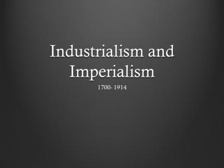 Industrialism and Imperialism 1700- 1914. Industrialization The process of developing industries that use machines to produce goods Revolutionizes a country's.