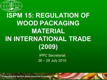 ISPM 15: REGULATION OF WOOD PACKAGING MATERIAL IN INTERNATIONAL TRADE (2009) IPPC Secretariat 26 – 28 July 2010.