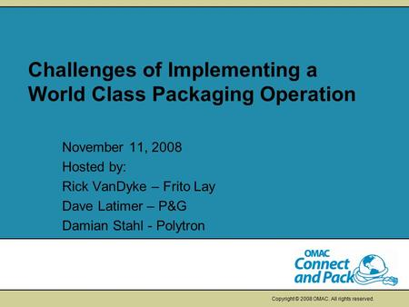Copyright © 2008 OMAC. All rights reserved. Challenges of Implementing a World Class Packaging Operation November 11, 2008 Hosted by: Rick VanDyke – Frito.