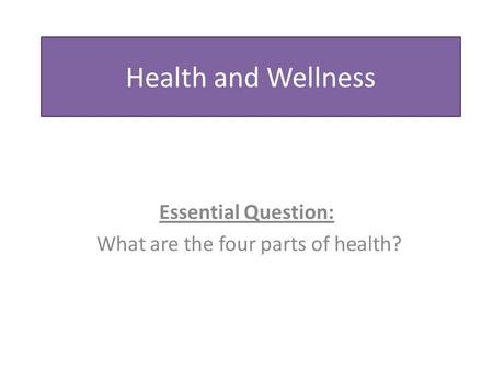 Health and Wellness Essential Question: What are the four parts of health?