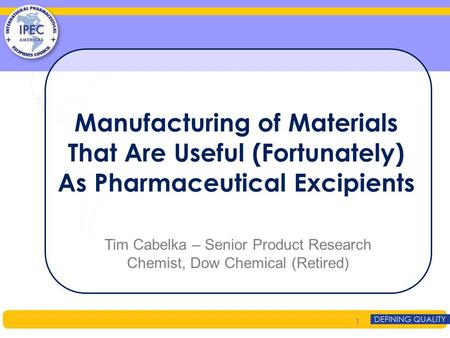 Manufacturing of Materials That Are Useful (Fortunately) As Pharmaceutical Excipients Tim Cabelka – Senior Product Research Chemist, Dow Chemical (Retired)