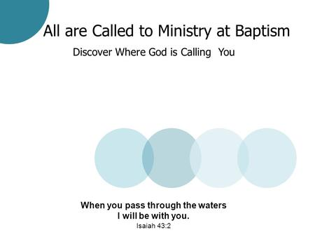 All are Called to Ministry at Baptism Discover Where God is Calling You When you pass through the waters I will be with you. Isaiah 43:2.