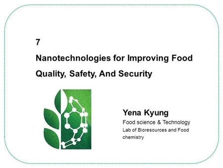 Yena Kyung Food science & Technology Lab of Bioresources and Food chemistry 7 Nanotechnologies for Improving Food Quality, Safety, And Security.
