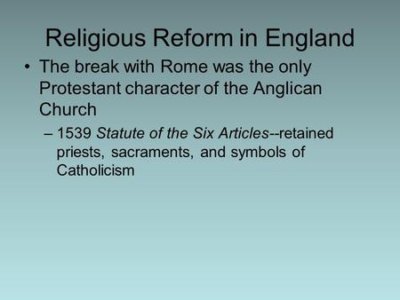 Religious Reform in England The break with Rome was the only Protestant character of the Anglican Church –1539 Statute of the Six Articles--retained priests,