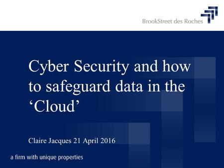 Cyber Security and how to safeguard data in the 'Cloud' Claire Jacques 21 April 2016.