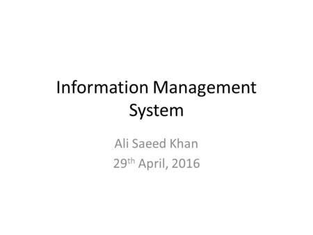 Information Management System Ali Saeed Khan 29 th April, 2016.