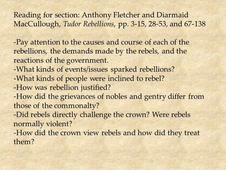 Reading for section: Anthony Fletcher and Diarmaid MacCullough, Tudor Rebellions, pp. 3-15, 28-53, and 67-138 -Pay attention to the causes and course of.